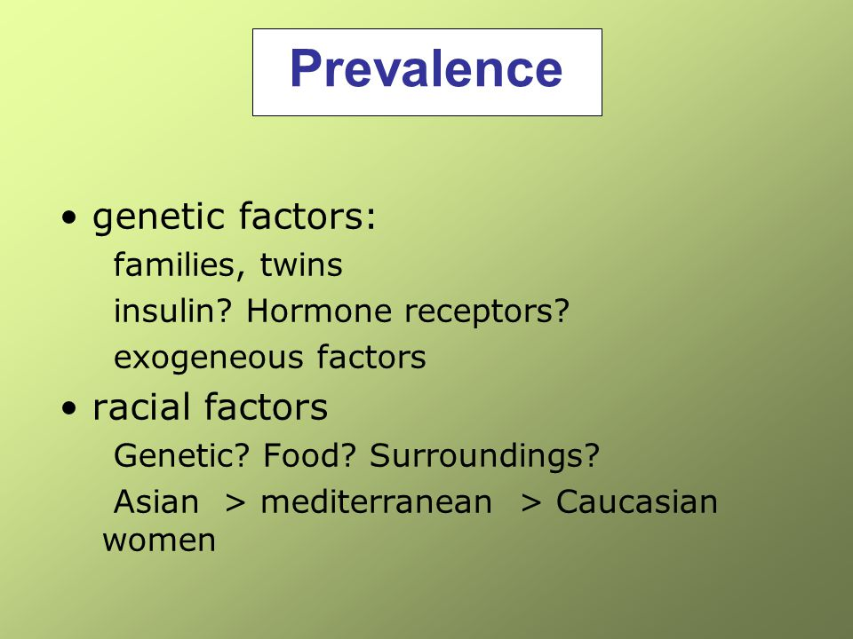 Prevalence genetic factors: families, twins insulin? Hormone receptors? exogeneous factors racial factors Genetic? Food? Surroundings? Asian > mediter