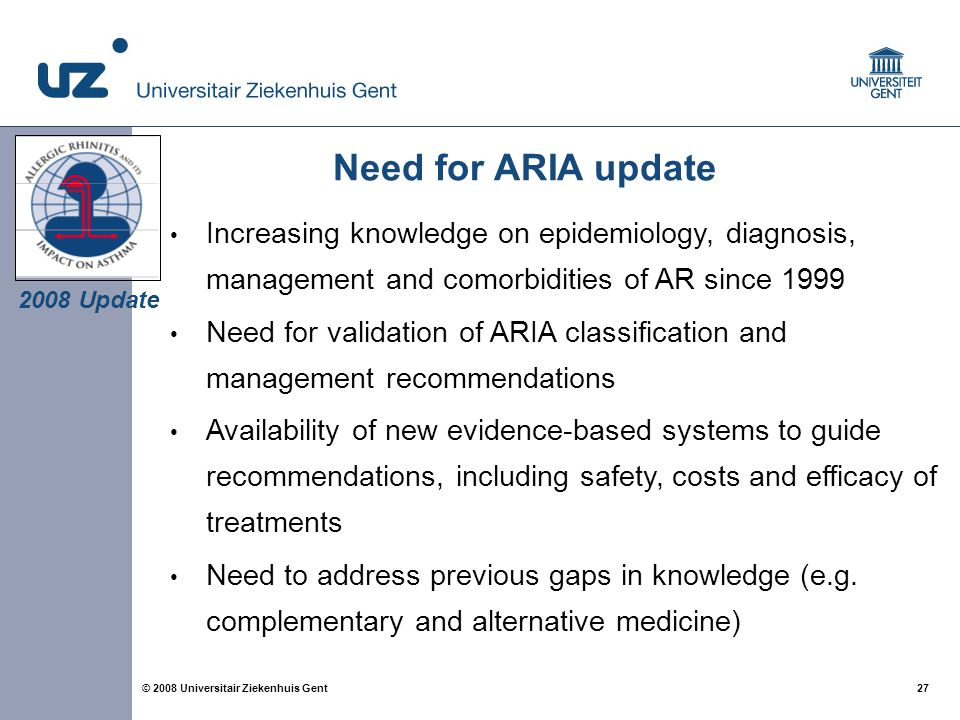 27 © 2008 Universitair Ziekenhuis Gent Need for ARIA update Increasing knowledge on epidemiology, diagnosis, management and comorbidities of AR since