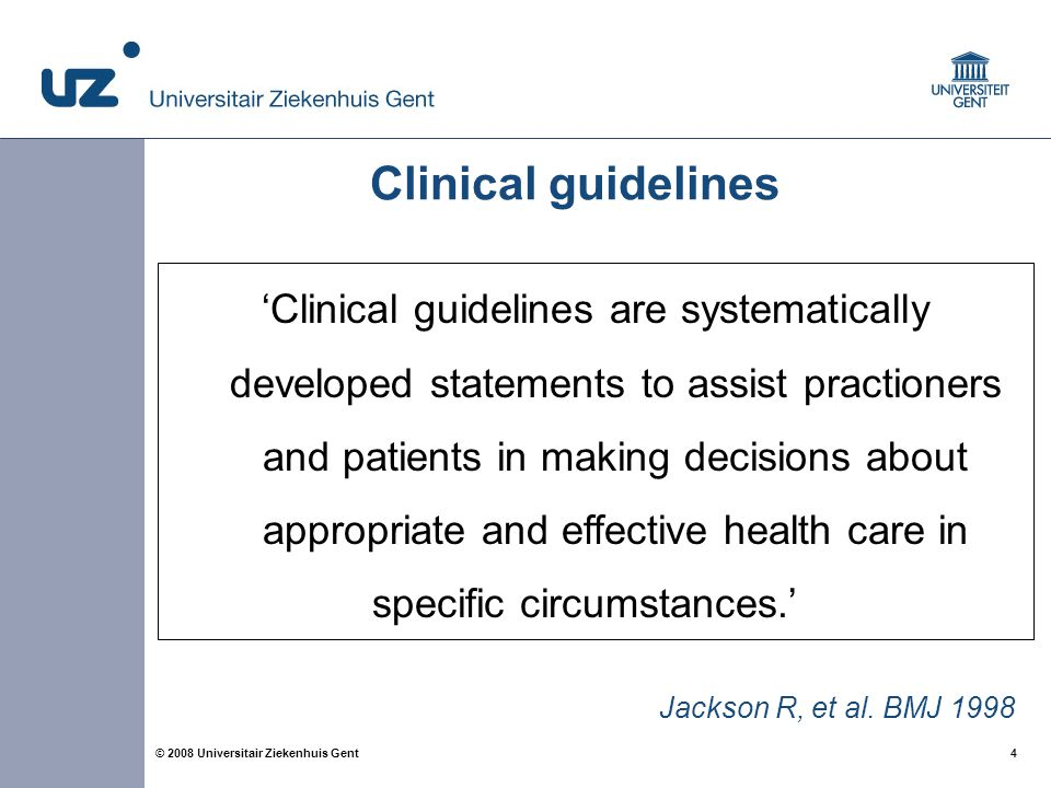4 4© 2008 Universitair Ziekenhuis Gent Clinical guidelines 'Clinical guidelines are systematically developed statements to assist practioners and pati