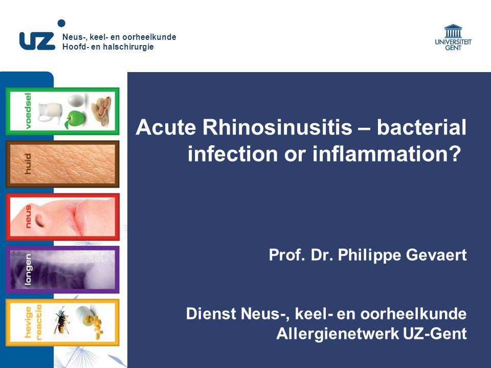 Neus-, keel- en oorheelkunde Hoofd- en halschirurgie Acute Rhinosinusitis – bacterial infection or inflammation? Prof. Dr. Philippe Gevaert Dienst Neu