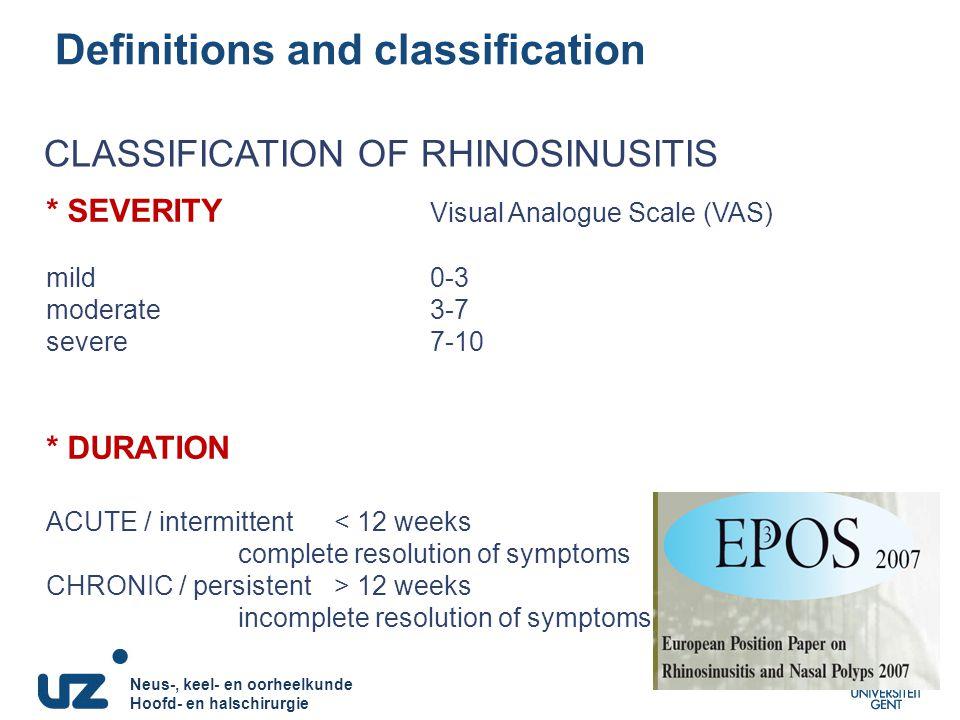 Neus-, keel- en oorheelkunde Hoofd- en halschirurgie Neus-, keel- en oorheelkunde Hoofd- en halschirurgie Definitions and classification * SEVERITY Visual Analogue Scale (VAS) mild0-3 moderate3-7 severe7-10 * DURATION ACUTE / intermittent< 12 weeks complete resolution of symptoms CHRONIC / persistent> 12 weeks incomplete resolution of symptoms CLASSIFICATION OF RHINOSINUSITIS