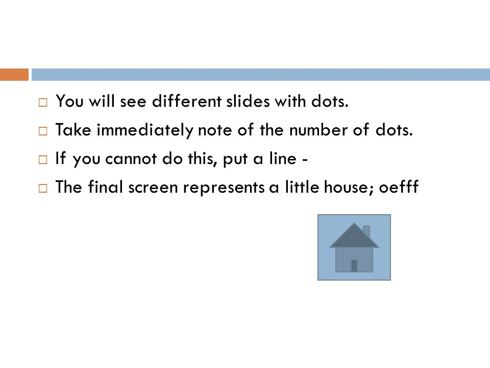  You will see different slides with dots.  Take immediately note of the number of dots.