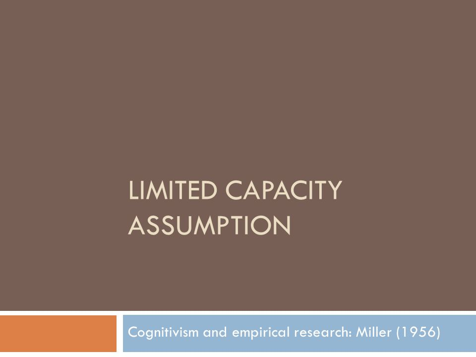 LIMITED CAPACITY ASSUMPTION Cognitivism and empirical research: Miller (1956)