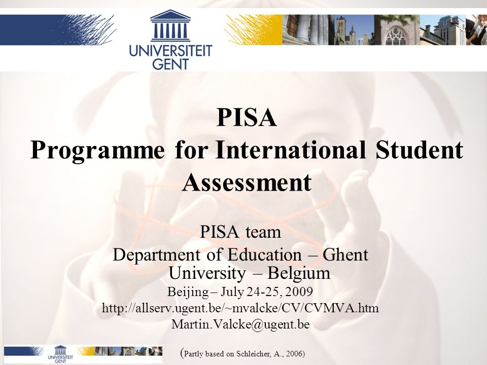 PISA Programme for International Student Assessment PISA team Department of Education – Ghent University – Belgium Beijing – July 24-25, 2009 http://allserv.ugent.be/~mvalcke/CV/CVMVA.htm Martin.Valcke@ugent.be ( Partly based on Schleicher, A., 2006)