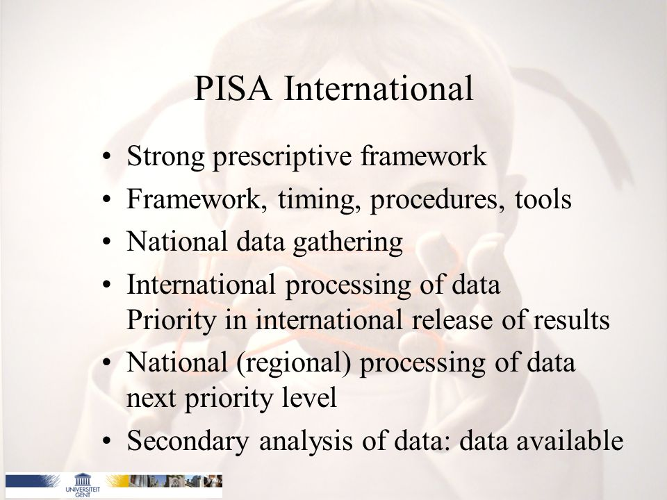 PISA International Strong prescriptive framework Framework, timing, procedures, tools National data gathering International processing of data Priority in international release of results National (regional) processing of data next priority level Secondary analysis of data: data available