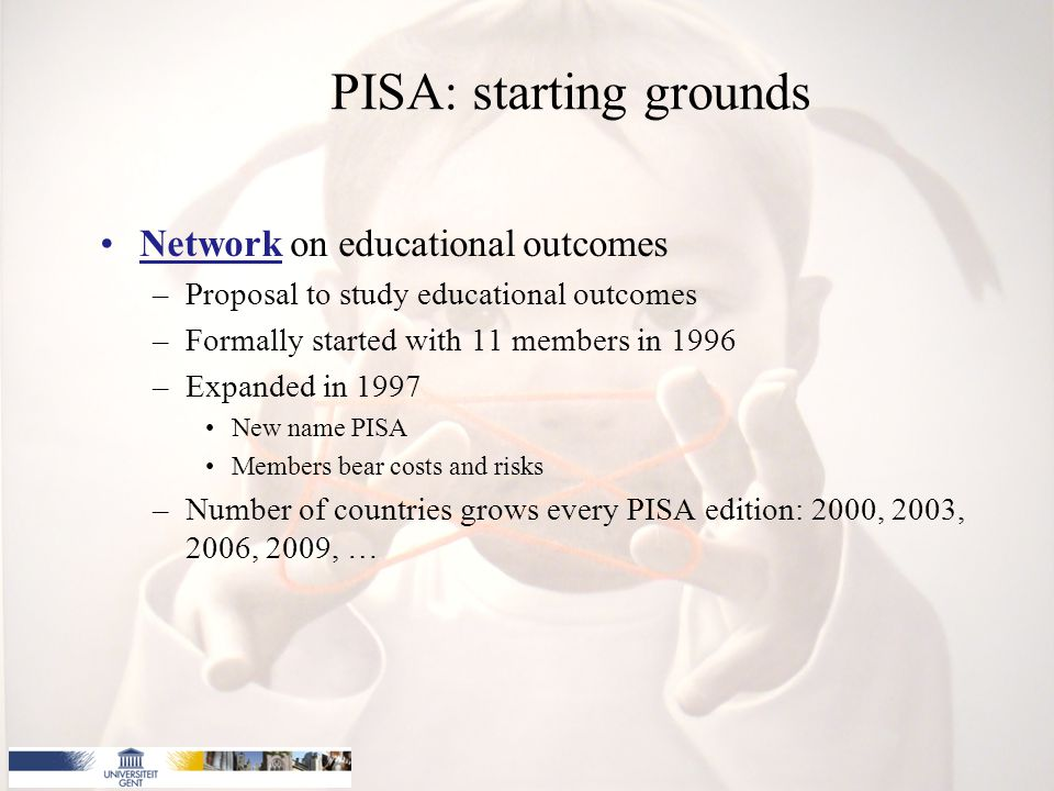 PISA: starting grounds Network on educational outcomes –Proposal to study educational outcomes –Formally started with 11 members in 1996 –Expanded in 1997 New name PISA Members bear costs and risks –Number of countries grows every PISA edition: 2000, 2003, 2006, 2009, …