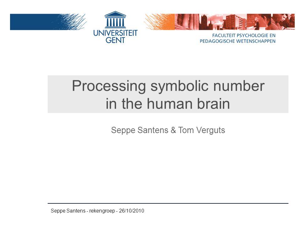 Seppe Santens - rekengroep - 26/10/2010 Processing symbolic number in the human brain Seppe Santens & Tom Verguts