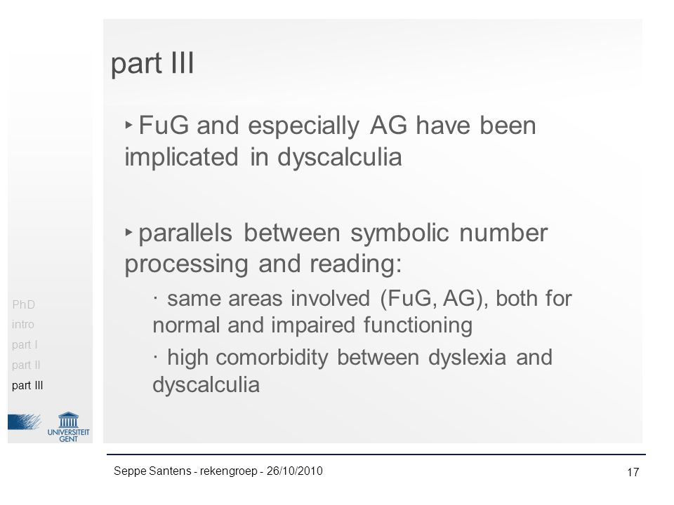 ‣ FuG and especially AG have been implicated in dyscalculia ‣ parallels between symbolic number processing and reading: ‧ same areas involved (FuG, AG), both for normal and impaired functioning ‧ high comorbidity between dyslexia and dyscalculia 17 Seppe Santens - rekengroep - 26/10/2010 PhD intro part I part II part III