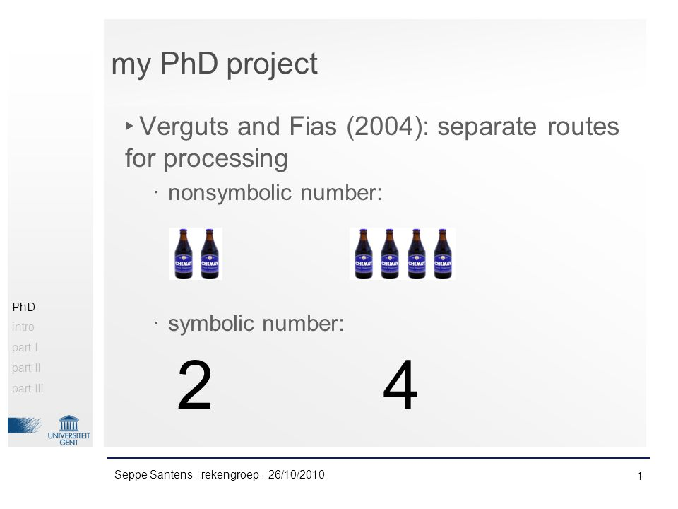 my PhD project 1 Seppe Santens - rekengroep - 26/10/2010 PhD intro part I part II part III ‣ Verguts and Fias (2004): separate routes for processing ‧ nonsymbolic number: ‧ symbolic number: 24