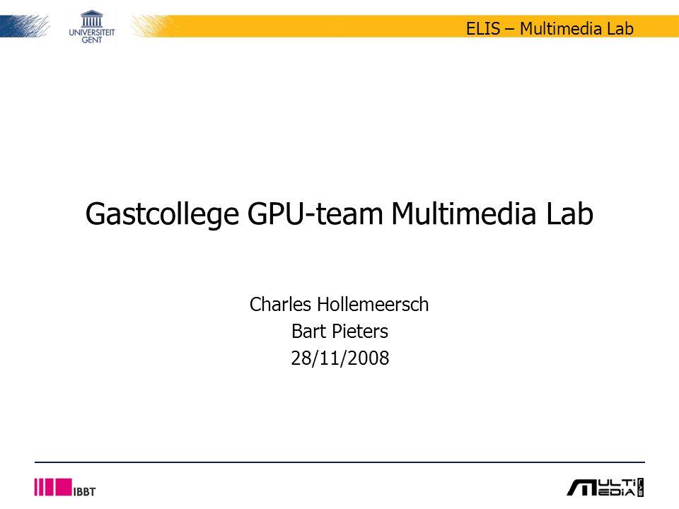 ELIS – Multimedia Lab Charles Hollemeersch Bart Pieters 28/11/2008 Gastcollege GPU-team Multimedia Lab