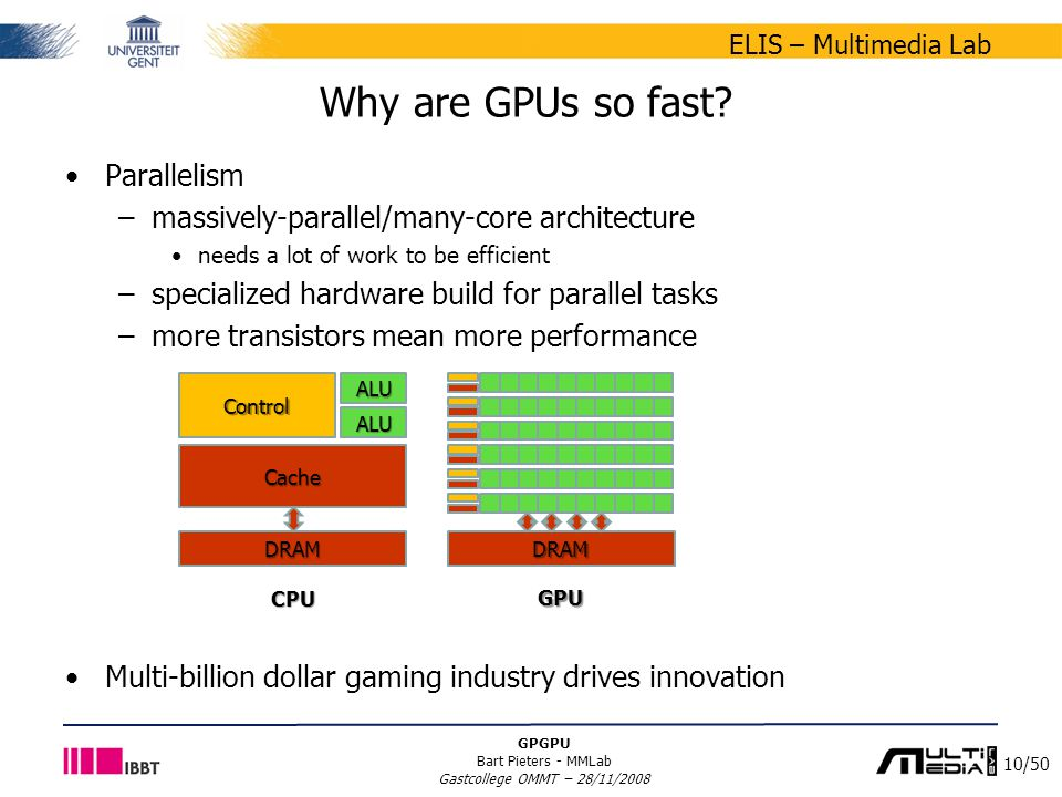 10/50 ELIS – Multimedia Lab GPGPU Bart Pieters - MMLab Gastcollege OMMT – 28/11/2008 Why are GPUs so fast? Parallelism –massively-parallel/many-core a
