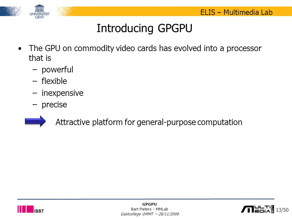 13/50 ELIS – Multimedia Lab GPGPU Bart Pieters - MMLab Gastcollege OMMT – 28/11/2008 Introducing GPGPU The GPU on commodity video cards has evolved into a processor that is –powerful –flexible –inexpensive –precise Attractive platform for general-purpose computation