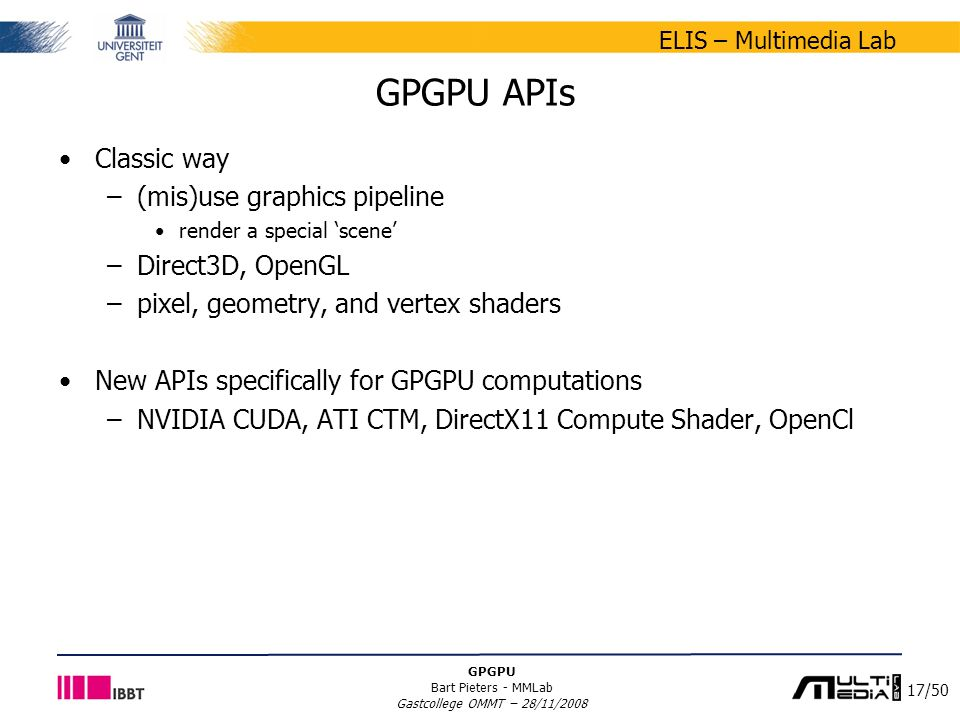 17/50 ELIS – Multimedia Lab GPGPU Bart Pieters - MMLab Gastcollege OMMT – 28/11/2008 GPGPU APIs Classic way –(mis)use graphics pipeline render a special 'scene' –Direct3D, OpenGL –pixel, geometry, and vertex shaders New APIs specifically for GPGPU computations –NVIDIA CUDA, ATI CTM, DirectX11 Compute Shader, OpenCl
