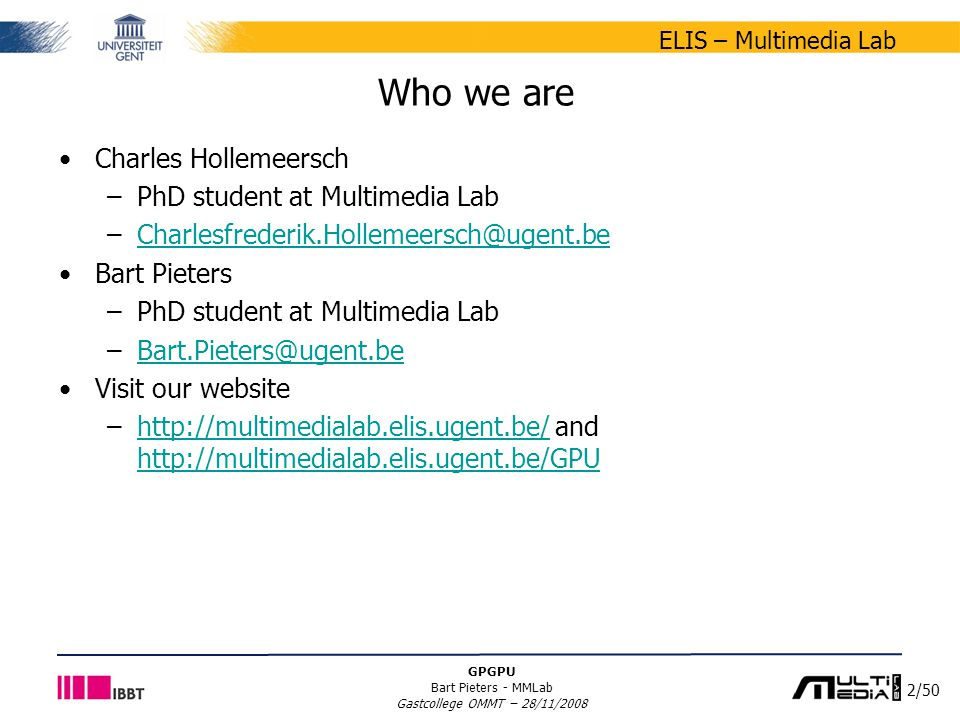 2/50 ELIS – Multimedia Lab GPGPU Bart Pieters - MMLab Gastcollege OMMT – 28/11/2008 Who we are Charles Hollemeersch –PhD student at Multimedia Lab –Ch