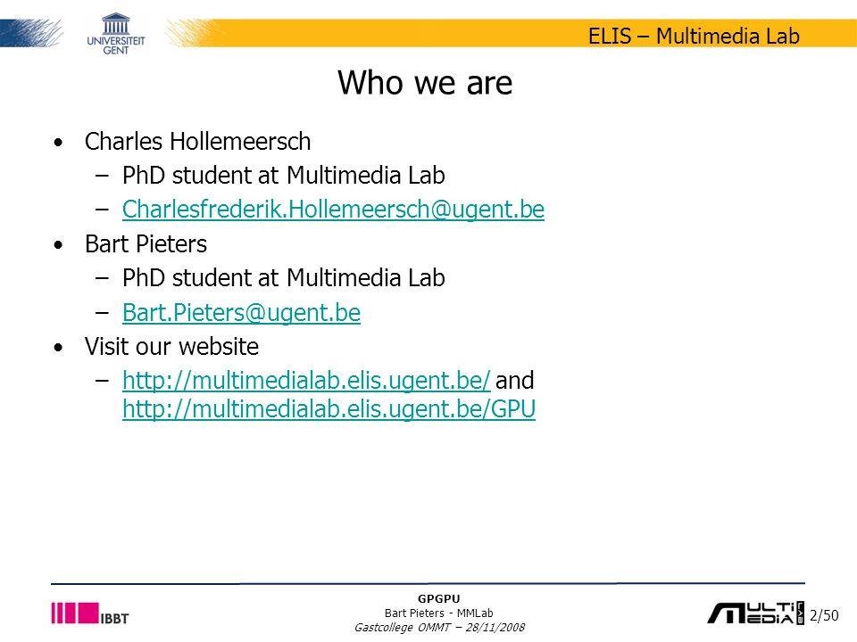 2/50 ELIS – Multimedia Lab GPGPU Bart Pieters - MMLab Gastcollege OMMT – 28/11/2008 Who we are Charles Hollemeersch –PhD student at Multimedia Lab –Charlesfrederik.Hollemeersch@ugent.beCharlesfrederik.Hollemeersch@ugent.be Bart Pieters –PhD student at Multimedia Lab –Bart.Pieters@ugent.beBart.Pieters@ugent.be Visit our website –http://multimedialab.elis.ugent.be/ and http://multimedialab.elis.ugent.be/GPUhttp://multimedialab.elis.ugent.be/ http://multimedialab.elis.ugent.be/GPU