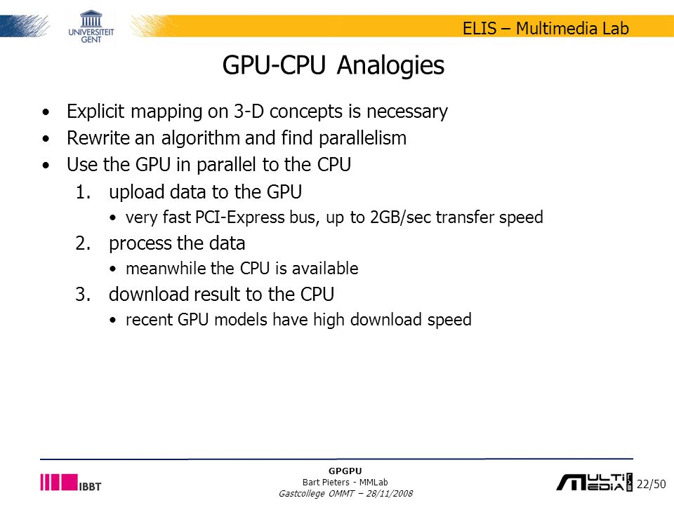 22/50 ELIS – Multimedia Lab GPGPU Bart Pieters - MMLab Gastcollege OMMT – 28/11/2008 GPU-CPU Analogies Explicit mapping on 3-D concepts is necessary Rewrite an algorithm and find parallelism Use the GPU in parallel to the CPU 1.upload data to the GPU very fast PCI-Express bus, up to 2GB/sec transfer speed 2.process the data meanwhile the CPU is available 3.download result to the CPU recent GPU models have high download speed