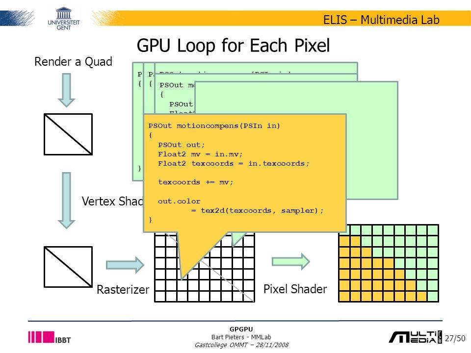 27/50 ELIS – Multimedia Lab GPGPU Bart Pieters - MMLab Gastcollege OMMT – 28/11/2008 GPU Loop for Each Pixel Vertex Shader Rasterizer Pixel Shader PSOut motioncompens(PSIn in) { PSOut out; Float2 mv = in.mv; Float2 texcoords = in.texcoords; texcoords += mv; out.color = tex2d(texcoords, sampler); } PSOut motioncompens(PSIn in) { PSOut out; Float2 mv = in.mv; Float2 texcoords = in.texcoords; texcoords += mv; out.color = tex2d(texcoords, sampler); } PSOut motioncompens(PSIn in) { PSOut out; Vec2 mv = in.mv; Vec2 texcoords = in.texcoords; texcoords += mv; out.color = tex2d(texcoords, sampler); } PSOut motioncompens(PSIn in) { PSOut out; Float2 mv = in.mv; Float2 texcoords = in.texcoords; texcoords += mv; out.color = tex2d(texcoords, sampler); } … PSOut motioncompens(PSIn in) { PSOut out; Float2 mv = in.mv; Float2 texcoords = in.texcoords; texcoords += mv; out.color = tex2d(texcoords, sampler); } Render a Quad