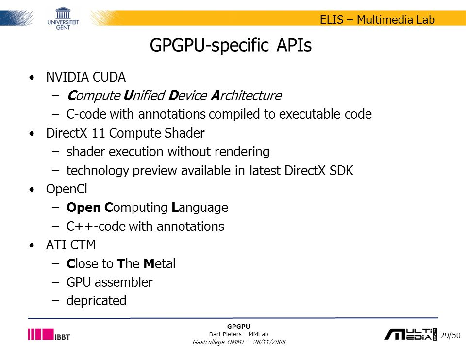29/50 ELIS – Multimedia Lab GPGPU Bart Pieters - MMLab Gastcollege OMMT – 28/11/2008 GPGPU-specific APIs NVIDIA CUDA –Compute Unified Device Architecture –C-code with annotations compiled to executable code DirectX 11 Compute Shader –shader execution without rendering –technology preview available in latest DirectX SDK OpenCl –Open Computing Language –C++-code with annotations ATI CTM –Close to The Metal –GPU assembler –depricated