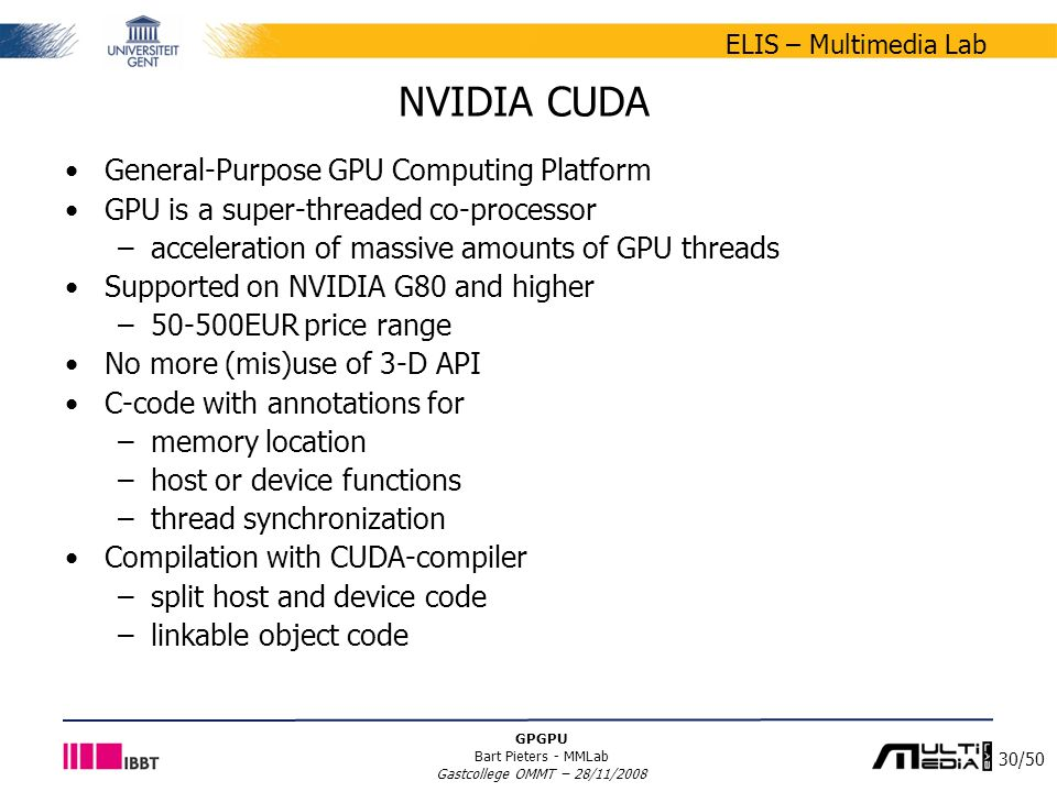 30/50 ELIS – Multimedia Lab GPGPU Bart Pieters - MMLab Gastcollege OMMT – 28/11/2008 NVIDIA CUDA General-Purpose GPU Computing Platform GPU is a super-threaded co-processor –acceleration of massive amounts of GPU threads Supported on NVIDIA G80 and higher –50-500EUR price range No more (mis)use of 3-D API C-code with annotations for –memory location –host or device functions –thread synchronization Compilation with CUDA-compiler –split host and device code –linkable object code