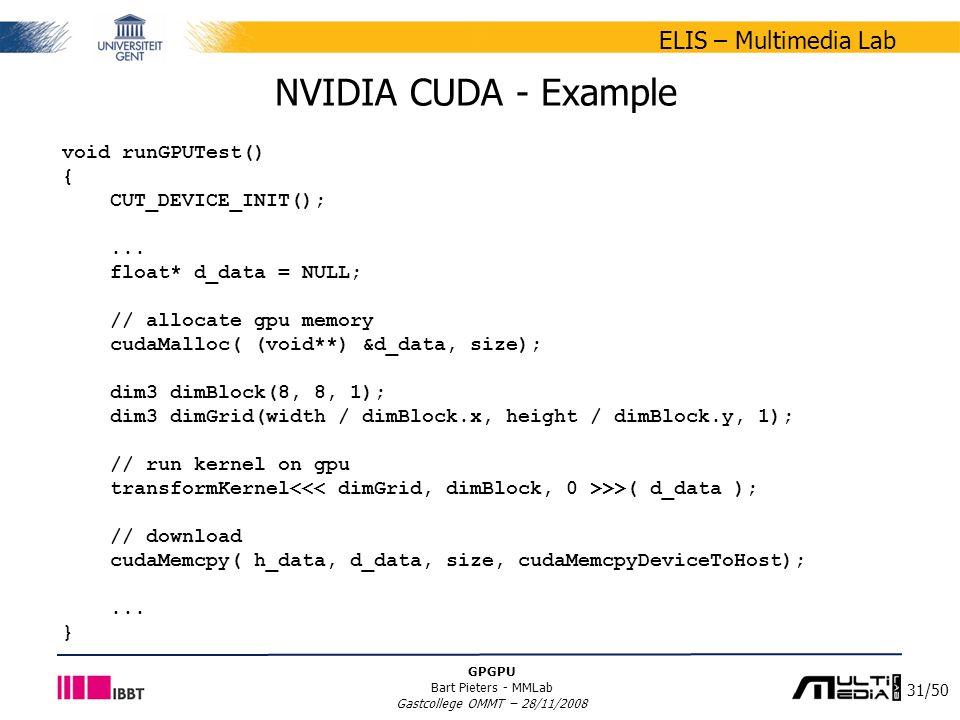 31/50 ELIS – Multimedia Lab GPGPU Bart Pieters - MMLab Gastcollege OMMT – 28/11/2008 NVIDIA CUDA - Example void runGPUTest() { CUT_DEVICE_INIT();...