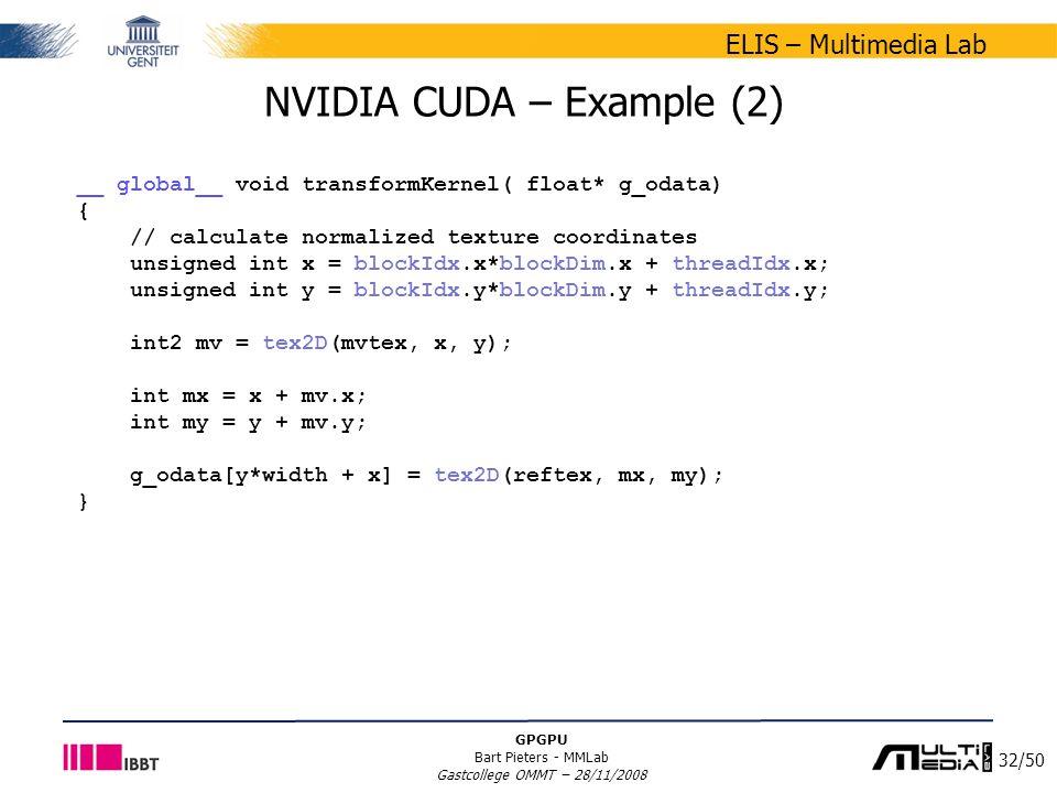 32/50 ELIS – Multimedia Lab GPGPU Bart Pieters - MMLab Gastcollege OMMT – 28/11/2008 NVIDIA CUDA – Example (2) __ global__ void transformKernel( float* g_odata) { // calculate normalized texture coordinates unsigned int x = blockIdx.x*blockDim.x + threadIdx.x; unsigned int y = blockIdx.y*blockDim.y + threadIdx.y; int2 mv = tex2D(mvtex, x, y); int mx = x + mv.x; int my = y + mv.y; g_odata[y*width + x] = tex2D(reftex, mx, my); }