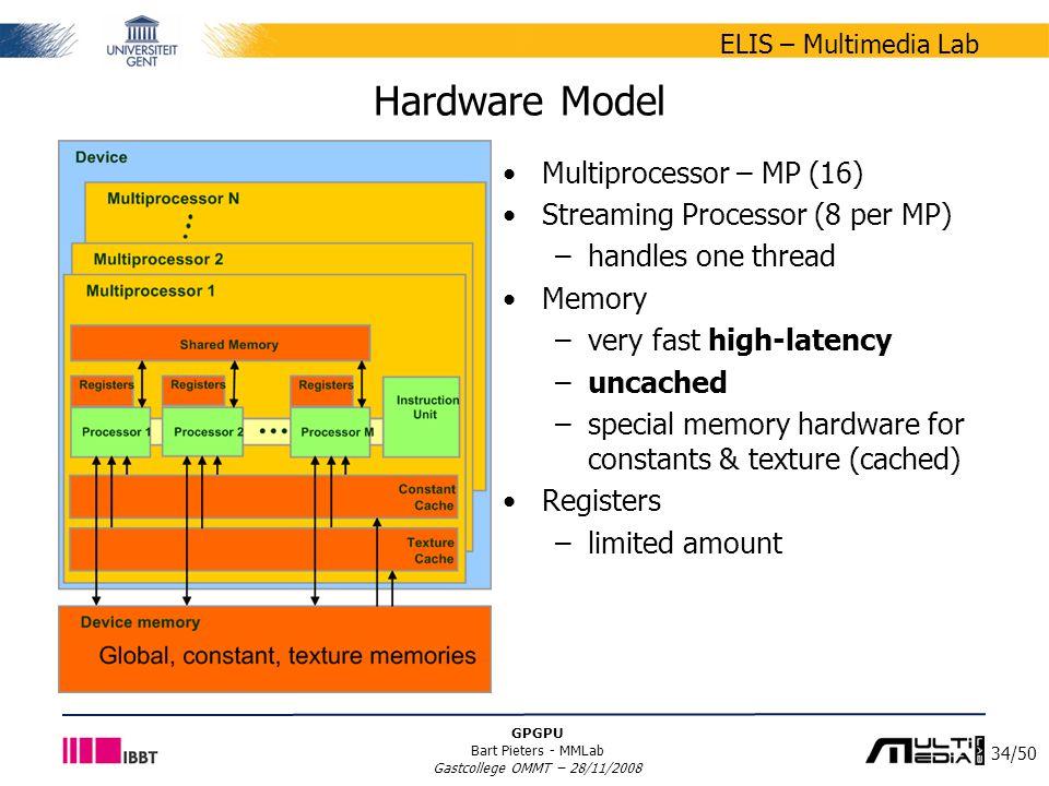 34/50 ELIS – Multimedia Lab GPGPU Bart Pieters - MMLab Gastcollege OMMT – 28/11/2008 Hardware Model Multiprocessor – MP (16) Streaming Processor (8 pe