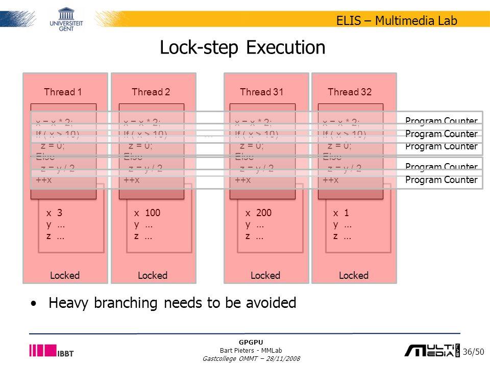 36/50 ELIS – Multimedia Lab GPGPU Bart Pieters - MMLab Gastcollege OMMT – 28/11/2008 … x 3 y … z … Lock-step Execution x = x * 2; If ( x > 10) z = 0;