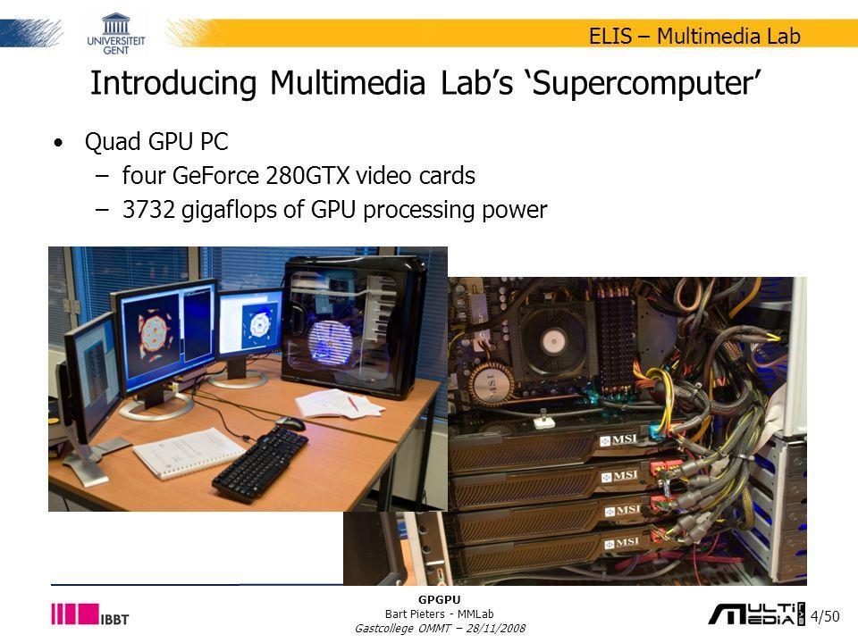 4/50 ELIS – Multimedia Lab GPGPU Bart Pieters - MMLab Gastcollege OMMT – 28/11/2008 Introducing Multimedia Lab's 'Supercomputer' Quad GPU PC –four GeForce 280GTX video cards –3732 gigaflops of GPU processing power