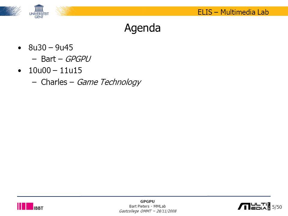 5/50 ELIS – Multimedia Lab GPGPU Bart Pieters - MMLab Gastcollege OMMT – 28/11/2008 Agenda 8u30 – 9u45 –Bart – GPGPU 10u00 – 11u15 –Charles – Game Tec