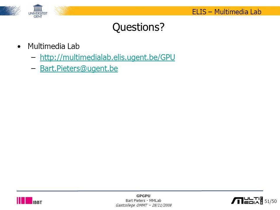 51/50 ELIS – Multimedia Lab GPGPU Bart Pieters - MMLab Gastcollege OMMT – 28/11/2008 Questions? Multimedia Lab –http://multimedialab.elis.ugent.be/GPU