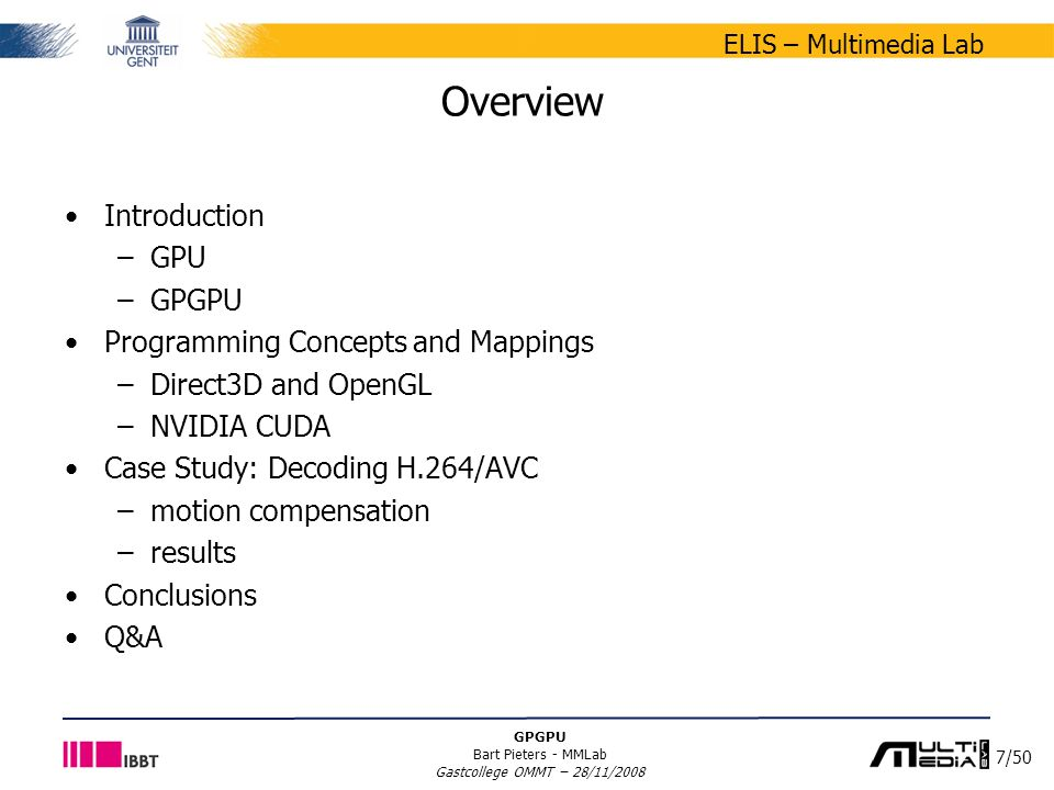 7/50 ELIS – Multimedia Lab GPGPU Bart Pieters - MMLab Gastcollege OMMT – 28/11/2008 Overview Introduction –GPU –GPGPU Programming Concepts and Mappings –Direct3D and OpenGL –NVIDIA CUDA Case Study: Decoding H.264/AVC –motion compensation –results Conclusions Q&A