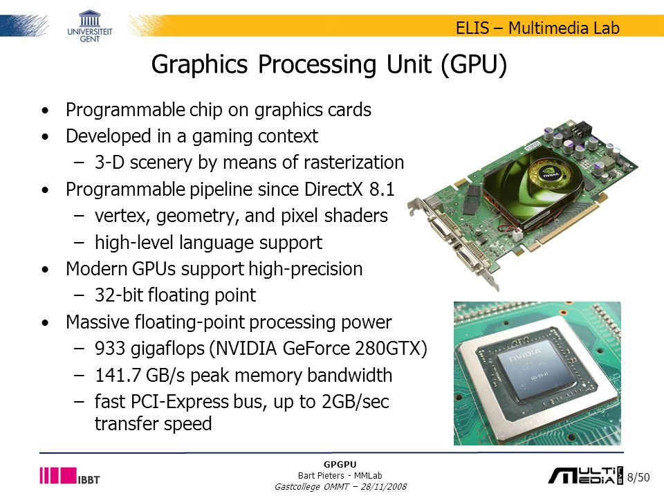8/50 ELIS – Multimedia Lab GPGPU Bart Pieters - MMLab Gastcollege OMMT – 28/11/2008 Graphics Processing Unit (GPU) Programmable chip on graphics cards Developed in a gaming context –3-D scenery by means of rasterization Programmable pipeline since DirectX 8.1 –vertex, geometry, and pixel shaders –high-level language support Modern GPUs support high-precision –32-bit floating point Massive floating-point processing power –933 gigaflops (NVIDIA GeForce 280GTX) –141.7 GB/s peak memory bandwidth –fast PCI-Express bus, up to 2GB/sec transfer speed