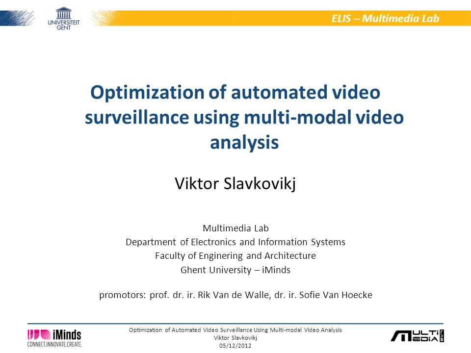 1/6 ELIS – Multimedia Lab Optimization of Automated Video Surveillance Using Multi-modal Video Analysis Viktor Slavkovikj 05/12/2012 Viktor Slavkovikj Multimedia Lab Department of Electronics and Information Systems Faculty of Enginering and Architecture Ghent University – iMinds promotors: prof.