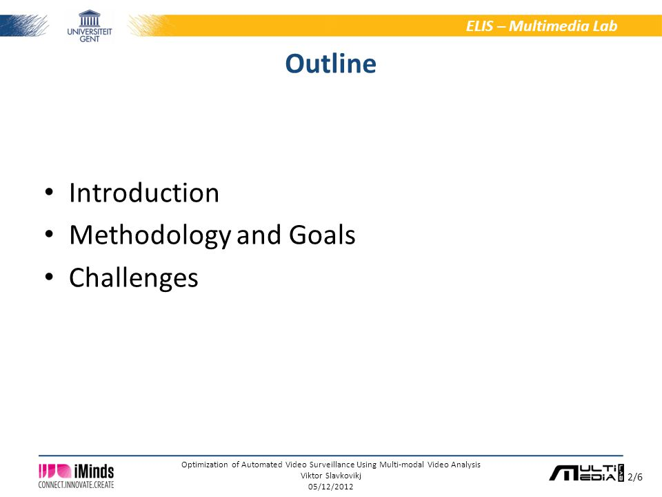2/6 ELIS – Multimedia Lab Optimization of Automated Video Surveillance Using Multi-modal Video Analysis Viktor Slavkovikj 05/12/2012 Outline Introduction Methodology and Goals Challenges