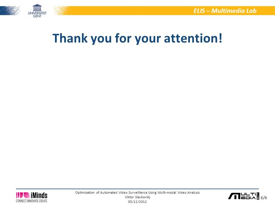 6/6 ELIS – Multimedia Lab Optimization of Automated Video Surveillance Using Multi-modal Video Analysis Viktor Slavkovikj 05/12/2012 Thank you for your attention!