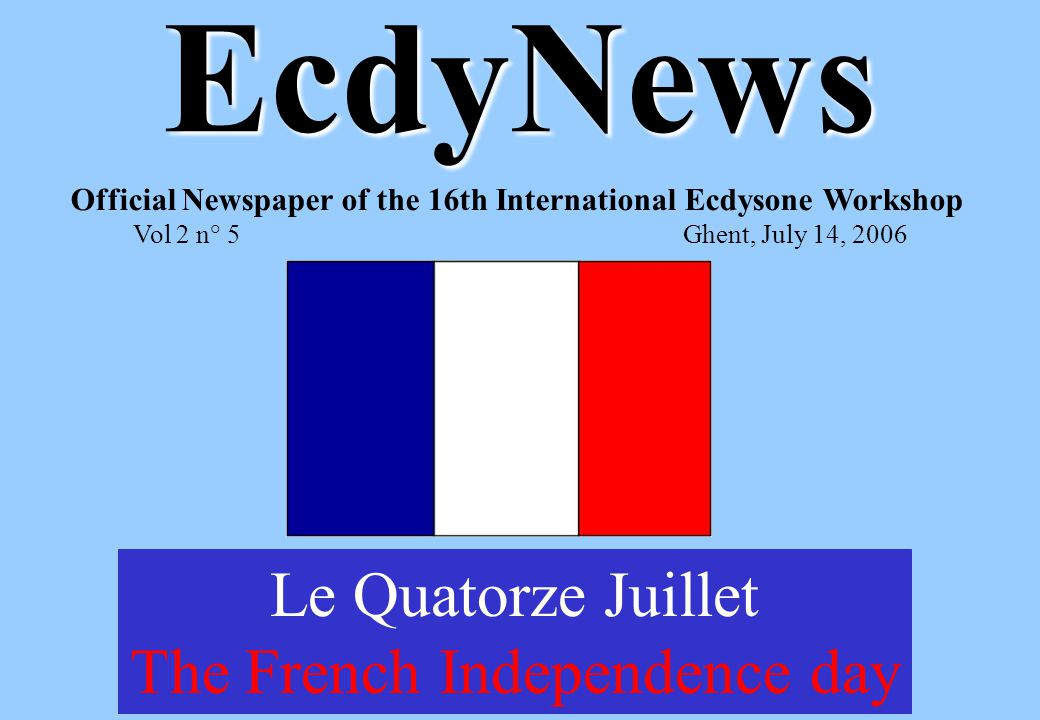 EcdyNews Official Newspaper of the 16th International Ecdysone Workshop Vol 2 n° 5Ghent, July 14, 2006 Le Quatorze Juillet The French Independence day