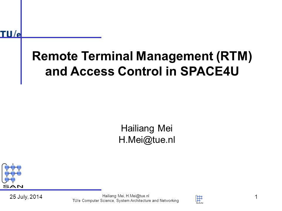 25 July, 2014 Hailiang Mei, H.Mei@tue.nl TU/e Computer Science, System Architecture and Networking 32 Conclusion Secured RTM (RTM.01, mandatory) Management client oriented – Healthy terminal oriented Component downloading due to context changing (CAC.01&02) (Legal) Component sharing (RTM.02, optional) Service discovery (RTM.03, optional) – Non-healthy terminal oriented Remote diagnosis (RTM.04, similar to HM.03, Mandatory ) Remote repair (RTM.05, similar to HM.04, Mandatory ) Management server oriented User service data survey (RTM.06, optional) User transparent control (RTM.07, Mandatory)