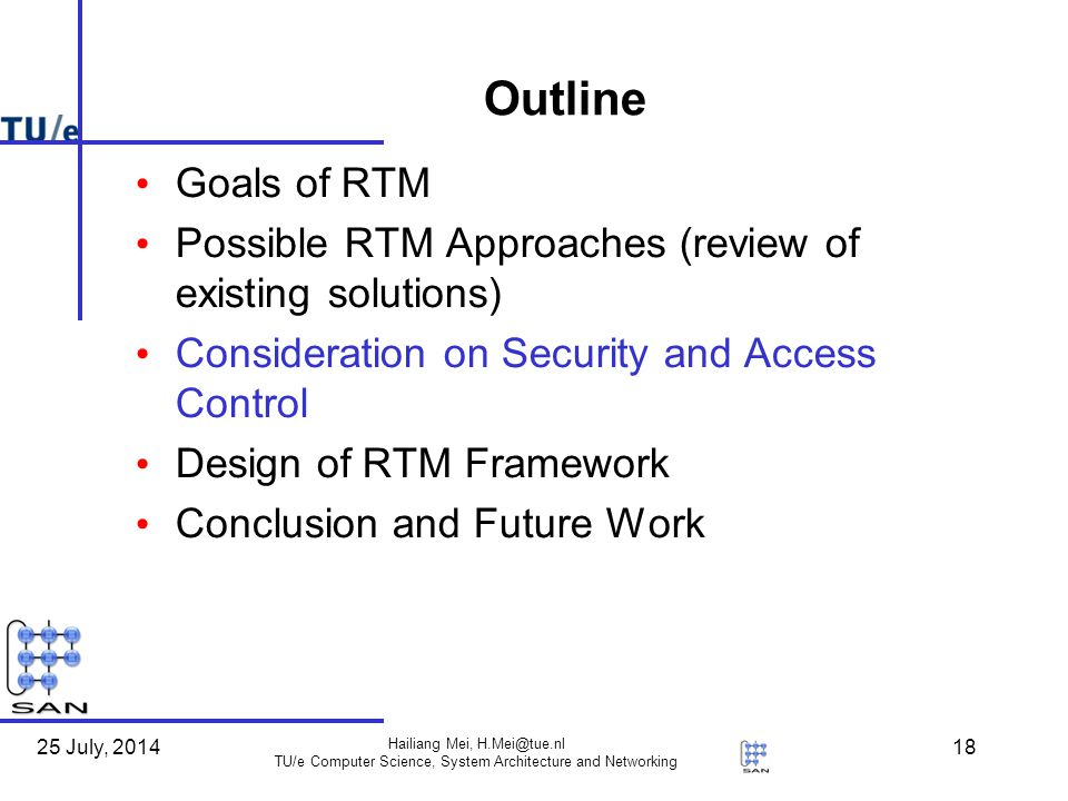 25 July, 2014 Hailiang Mei, H.Mei@tue.nl TU/e Computer Science, System Architecture and Networking 18 Outline Goals of RTM Possible RTM Approaches (review of existing solutions) Consideration on Security and Access Control Design of RTM Framework Conclusion and Future Work