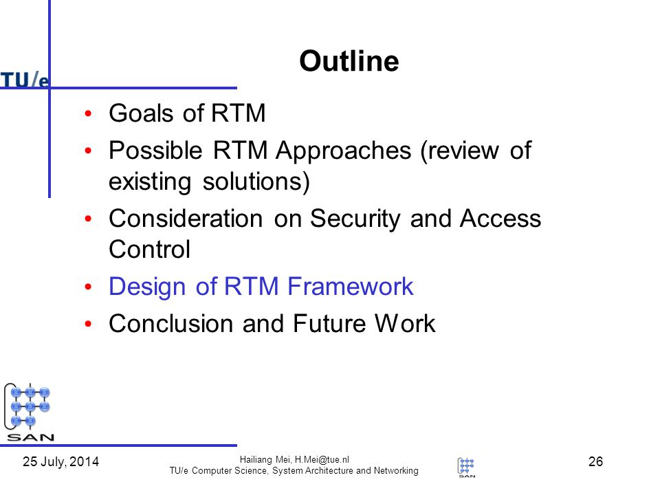 25 July, 2014 Hailiang Mei, H.Mei@tue.nl TU/e Computer Science, System Architecture and Networking 26 Outline Goals of RTM Possible RTM Approaches (review of existing solutions) Consideration on Security and Access Control Design of RTM Framework Conclusion and Future Work