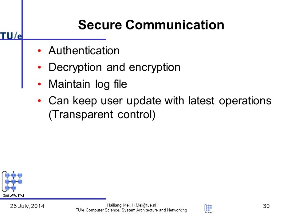 25 July, 2014 Hailiang Mei, H.Mei@tue.nl TU/e Computer Science, System Architecture and Networking 30 Secure Communication Authentication Decryption and encryption Maintain log file Can keep user update with latest operations (Transparent control)