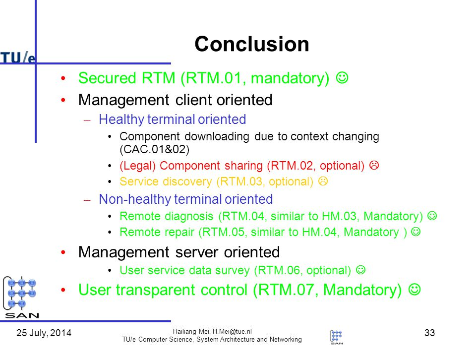 25 July, 2014 Hailiang Mei, TU/e Computer Science, System Architecture and Networking 33 Conclusion Secured RTM (RTM.01, mandatory) Management client oriented – Healthy terminal oriented Component downloading due to context changing (CAC.01&02) (Legal) Component sharing (RTM.02, optional)  Service discovery (RTM.03, optional)  – Non-healthy terminal oriented Remote diagnosis (RTM.04, similar to HM.03, Mandatory) Remote repair (RTM.05, similar to HM.04, Mandatory ) Management server oriented User service data survey (RTM.06, optional) User transparent control (RTM.07, Mandatory)