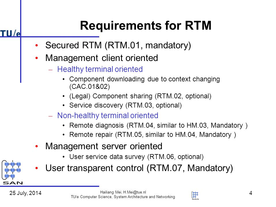 25 July, 2014 Hailiang Mei, H.Mei@tue.nl TU/e Computer Science, System Architecture and Networking 4 Requirements for RTM Secured RTM (RTM.01, mandatory) Management client oriented – Healthy terminal oriented Component downloading due to context changing (CAC.01&02) (Legal) Component sharing (RTM.02, optional) Service discovery (RTM.03, optional) – Non-healthy terminal oriented Remote diagnosis (RTM.04, similar to HM.03, Mandatory ) Remote repair (RTM.05, similar to HM.04, Mandatory ) Management server oriented User service data survey (RTM.06, optional) User transparent control (RTM.07, Mandatory)