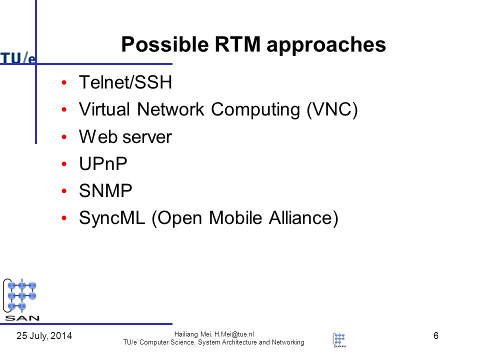 25 July, 2014 Hailiang Mei, H.Mei@tue.nl TU/e Computer Science, System Architecture and Networking 17 Review of approaches Virtual Network Computing (VNC, open source) (Dropped due to obvious security problems) Web server (Dropped due to less flexibility and limited functionalities) UPnP based (Dropped due to less competitive with SyncML DM) SNMP based (Continuing as the complementary) SyncML DM (Continuing as the main reference)