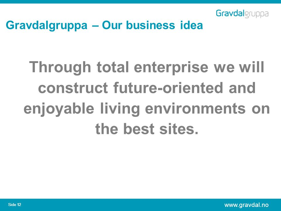 www.gravdal.no Side 12 Gravdalgruppa – Our business idea Through total enterprise we will construct future-oriented and enjoyable living environments on the best sites.
