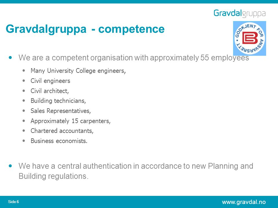 www.gravdal.no Side 6 Gravdalgruppa - competence We are a competent organisation with approximately 55 employees Many University College engineers, Civil engineers Civil architect, Building technicians, Sales Representatives, Approximately 15 carpenters, Chartered accountants, Business economists.