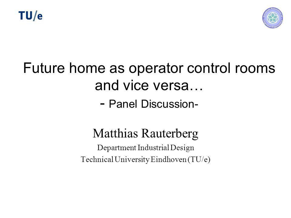 Future home as operator control rooms and vice versa… - Panel Discussion- Matthias Rauterberg Department Industrial Design Technical University Eindhoven (TU/e)