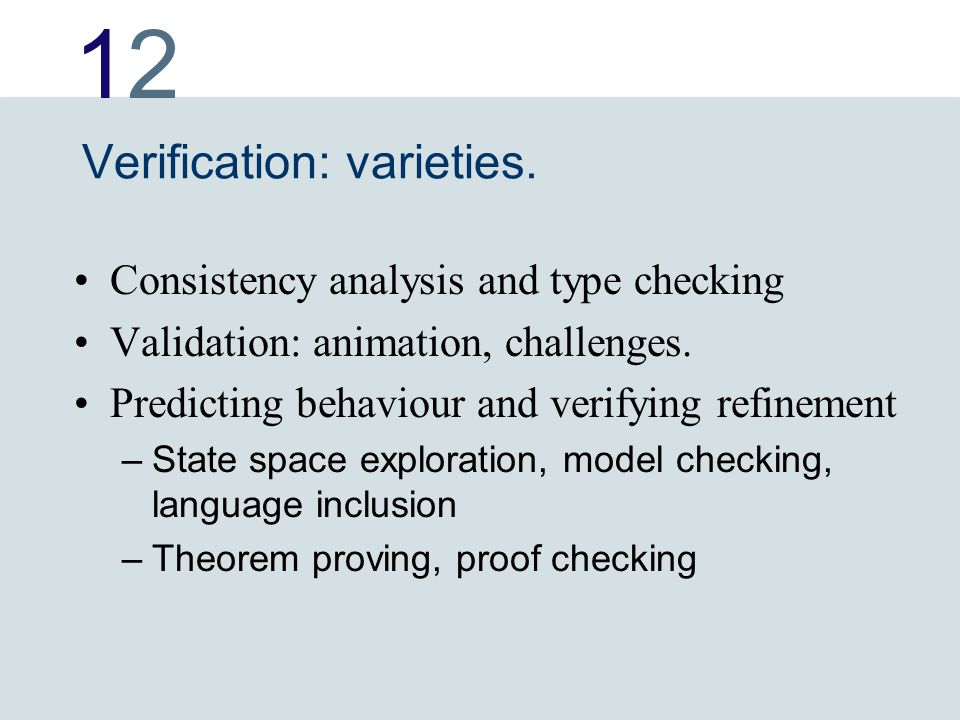 1212 Verification: varieties. Consistency analysis and type checking Validation: animation, challenges. Predicting behaviour and verifying refinement