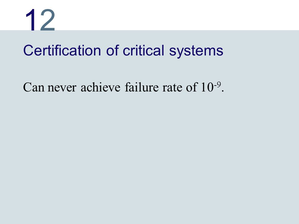 1212 Certification of critical systems Can never achieve failure rate of 10 -9.
