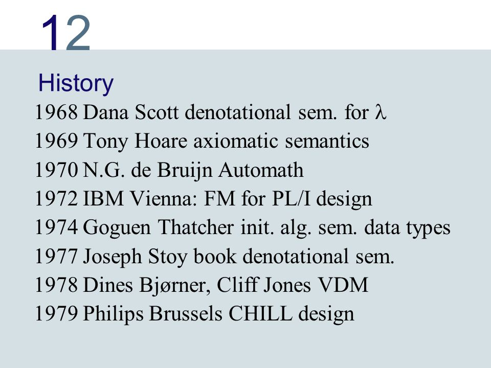 1212 History 1968 Dana Scott denotational sem. for 1969 Tony Hoare axiomatic semantics 1970 N.G.