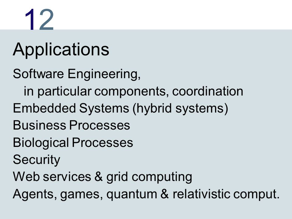 1212 Applications Software Engineering, in particular components, coordination Embedded Systems (hybrid systems) Business Processes Biological Processes Security Web services & grid computing Agents, games, quantum & relativistic comput.